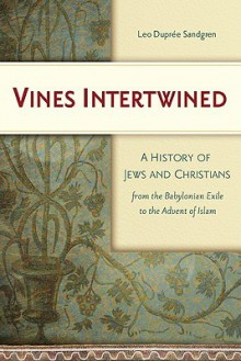Vines Intertwined: A History Of Jews And Christians From The Babylonian Exile To The Advent Of Islam - Leo Dupree Sandgren