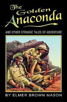 The Golden Anaconda: And Other Strange Tales of Adventure - John Locke, Elmer Brown Mason