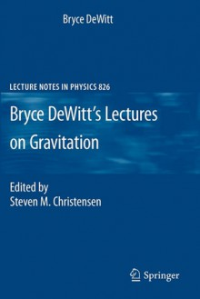Bryce DeWitt's Lectures on Gravitation: Edited by Steven M. Christensen - Bryce DeWitt
