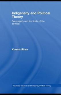 Indigeneity and Political Theory: Sovereignty and the Limits of the Political - Karena Shaw