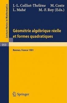 Geometrie Algebrique Reelle Et Formes Quadratiques: Journees S.M.F., Universite de Rennes 1, Mai 1981 - J.-L. Colliot-Thelene, M. Coste, L. Mahe, M.-F. Roy