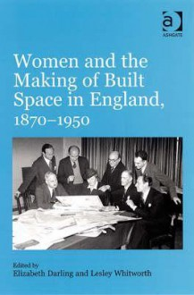 Women and the Making of Built Space in England, 1870-1950 - Elizabeth Darling