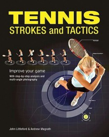 Tennis Strokes and Tactics: Improve Your Game - John Littleford, Andrew Magrath