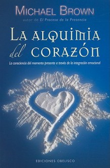 La Alquimia del Corazon: La Conciencia del Momento Presente A Traves de la Integracion Emocional - Michael Brown