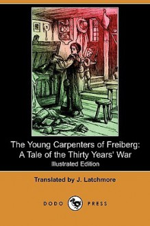 The Young Carpenters of Freiberg: A Tale of the Thirty Years' War (Illustrated Edition) (Dodo Press) - J. Latchmore