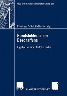 Berufsbilder in Der Beschaffung: Ergebnisse Einer Delphi-Studie - Elisabeth Fr Hlich-Glantschnig
