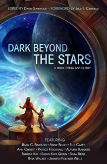 Dark Beyond the Stars: A Space Opera Anthology - Patrice Fitzgerald, Blair C. Babylon, Annie Bellet, Elle Casey, Ann Christy, Autumn Kalquist, Theresa Kay, Susan Kaye Quinn, Sara Reine, Rysa Walker, Jennifer Foehner Wells, David Gatewood, Julie E. Czerneda