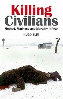 Killing Civilians: Method, Madness, and Morality in War - Hugo Slim