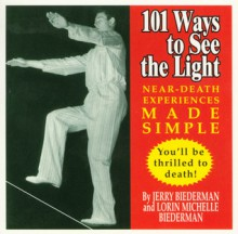 101 Ways to See the Light: Near-Death Experiences Made Simple - Jerry Biederman, Lorin Michelle
