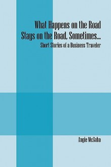 What Happens on the Road Stays on the Road, Sometimes...: Short Stories of a Business Traveler - Angie Mcgaha