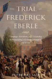 The Trial of Frederick Eberle: Language, Patriotism and Citizenship in Philadelphia's German Community, 1790 to 1830 - Friederike Baer