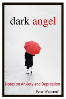 Dark Angel: Notes on Anxiety and Depression - Peter Wunstorf