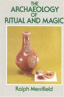 The Archaeology of Ritual and Magic - Ralph Merrifield