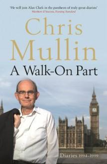 A Walk on Part :Diaries 1994 - 1999 - Chris Mullin