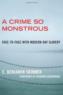 A Crime So Monstrous: Face-to-Face with Modern-Day Slavery - E. Benjamin Skinner, Richard Holbrooke
