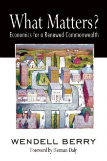 What Matters?: Economics for a Renewed Commonwealth - Wendell Berry, Herman E. Daly, Herman Daly