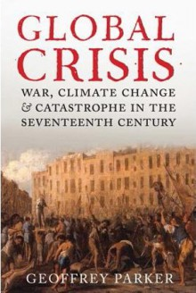 Global Crisis: War, Climate Change and Catastrophe in the Seventeenth Century - Geoffrey Parker