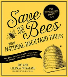 Save the Bees with Natural Backyard Hives: The Easy and Treatment-Free Way to Attract and Keep Healthy Bees - Rob McFarland, Chelsea McFarland