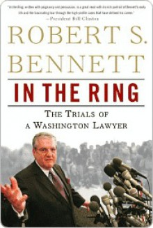 In the Ring: The Trials of a Washington Lawyer - Robert Bennett