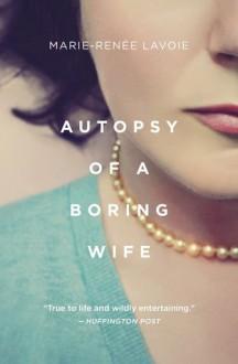 Autopsy of a Boring Wife - Marie-Renée Lavoie