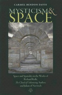 Mysticism and Space: Space and Spatiality in the Works of Richard Rolle, the Cloud of Unknowing Author, and Julian of Norwich - Carmel Bendon Davis