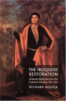 The Iroquois Restoration: Iroquois Diplomacy on the Colonial Frontier, 1701-1754 - Richard Aquila