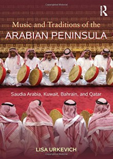 Music of the Arabian Peninsula: Saudi Arabia and the Upper Gulf States - Lisa Urkevich