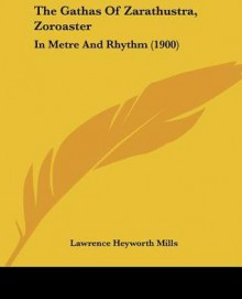 The Gathas of Zarathustra, Zoroaster: In Metre and Rhythm (1900) - Lawrence Heyworth Mills