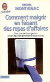 Comment Maigrir En Faisant Des Repas D'Affaires - Michel Montignac