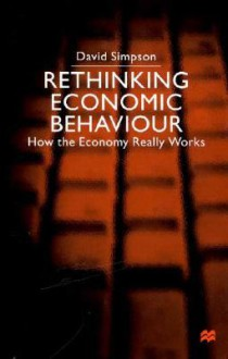 Rethinking Economic Behaviour: How The Economy Really Works - David Simpson