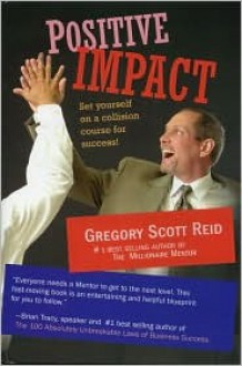 Positive Impact: Set Yourself on a Collision Course for Success - Gregory Scott Reid