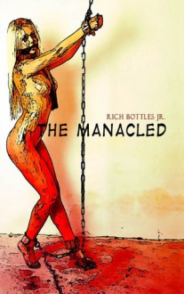 The Manacled - Rich Bottles Jr.