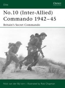 No.10 (Inter-Allied) Commando 1942–45: Britain's Secret Commando - Nick Van Der Bijl