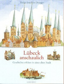 Lübeck anschaulich. Geschichte erleben in einer alten Stadt - Heinz-Joachim Draeger