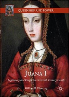 Juana I: Legitimacy and Conflict in Sixteenth-Century Castile - Gillian B. Fleming