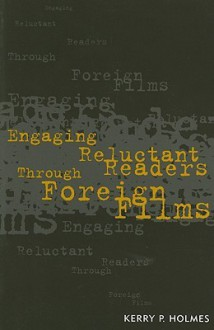 Engaging Reluctant Readers Through Foreign Film - Kerry P. Holmes, Mike Jones, Elizabeth L. Glenn Stuart