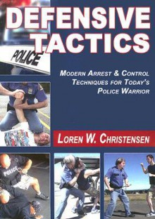 Defensive Tactics: Modern Arrest and Control Techniques for Today's Police Warrior - Loren W. Christensen