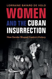 Women and the Cuban Insurrection: How Gender Shaped Castro's Victory - Lorraine Bayard De Volo