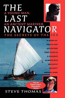 The Last Navigator: A Young Man, an Ancient Mariner, the Secrets of the Sea - Steve Thomas