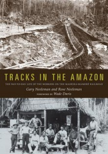 Tracks in the Amazon: The Day-to-Day Life of the Workers on the Madeira-Mamoré Railroad - Gary Neeleman, Rose Neeleman, Wade Davis