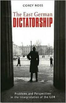 The East German Dictatorship - Corey Ross