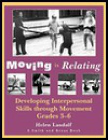 Moving is Relating: Developing Interpersonal Skills Through Movement, Grades 3-6 - Helen Landalf