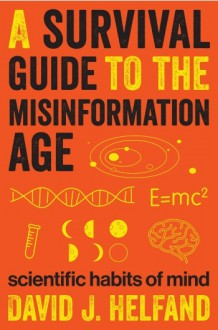 A Survival Guide to the Misinformation Age: Scientific Habits of Mind - David J. Helfand