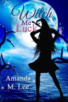 Witch Me Luck (Wicked Witches of the Midwest) (Volume 6) - Amanda M. Lee