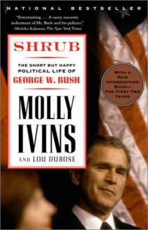 Shrub: The Short But Happy Political Life of George W. Bush - Molly Ivins, Lou Dubose