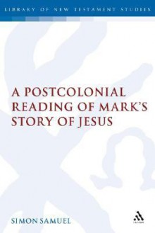 A Postcolonial Reading of Mark's Story of Jesus - Simon Samuel