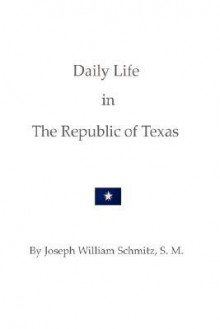 Daily Life in the Republic of Texas - Joseph William Schmitz