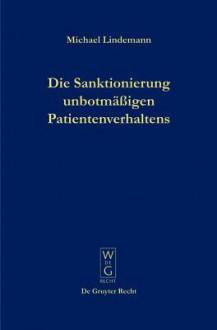 Die Sanktionierung Unbotmaaigen Patientenverhaltens: Disziplinarische Aspekte Des Psychiatrischen Maaregelvollzuges (German Edition) - Michael Lindemann
