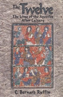 The Twelve: The Lives of the Apostles After Calvary - C. Bernard Ruffin