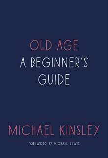 Old Age: A Beginner's Guide - Michael E. Kinsley
